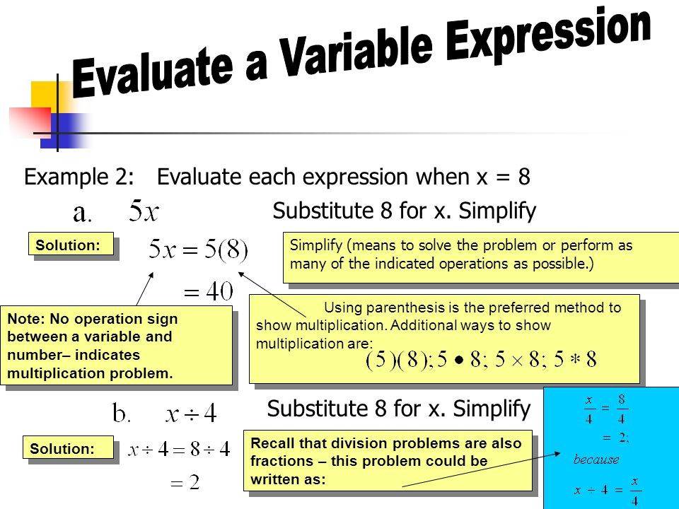 Example 2: Evaluate each expression when x = 8 Substitute 8 for x. Simplify Simplify (means to solve the problem or perform as many of the indicated o