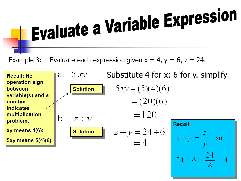 Example 3: Evaluate each expression given x = 4, y = 6, z = 24. Substitute 4 for x; 6 for y. simplify Solution: Recall: No operation sign between vari
