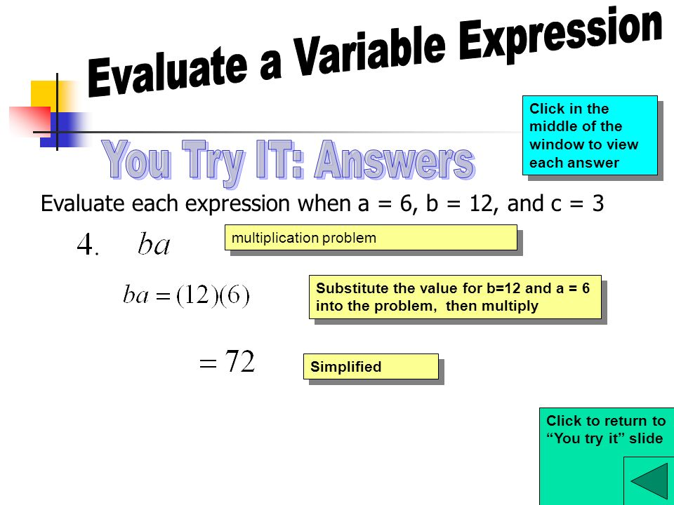 Evaluate each expression when a = 6, b = 12, and c = 3 multiplication problem Substitute the value for b=12 and a = 6 into the problem, then multiply