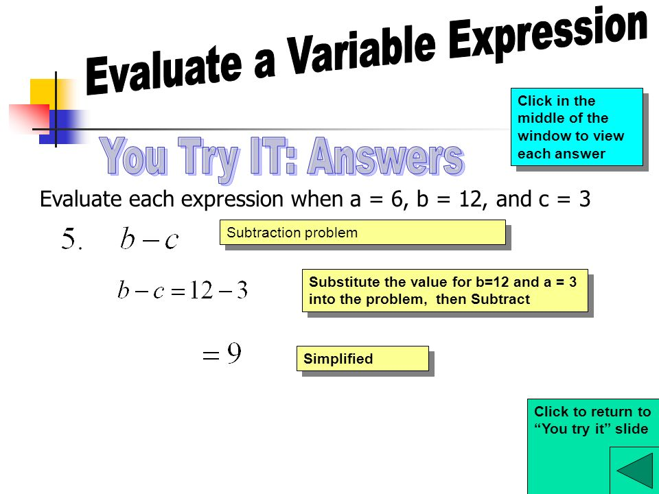 Evaluate each expression when a = 6, b = 12, and c = 3 Subtraction problem Substitute the value for b=12 and a = 3 into the problem, then Subtract Simplified Click to return to You try it slide Click in the middle of the window to view each answer