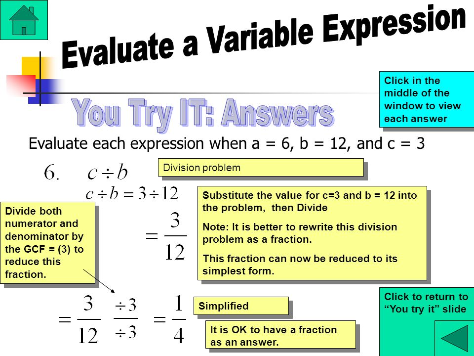 Evaluate each expression when a = 6, b = 12, and c = 3 Division problem Substitute the value for c=3 and b = 12 into the problem, then Divide Note: It is better to rewrite this division problem as a fraction.