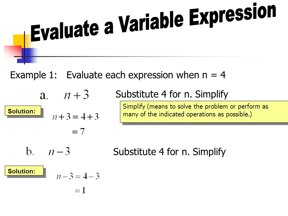 Example 1: Evaluate each expression when n = 4 Substitute 4 for n. Simplify Simplify (means to solve the problem or perform as many of the indicated o