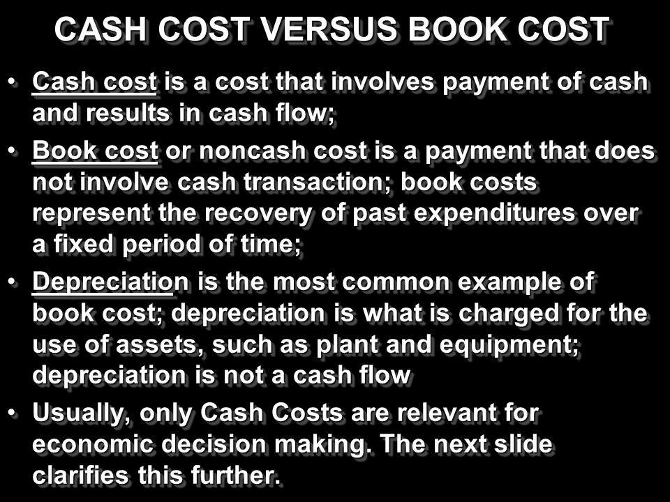 CASH COST VERSUS BOOK COST Cash cost is a cost that involves payment of cash and results in cash flow;Cash cost is a cost that involves payment of cas