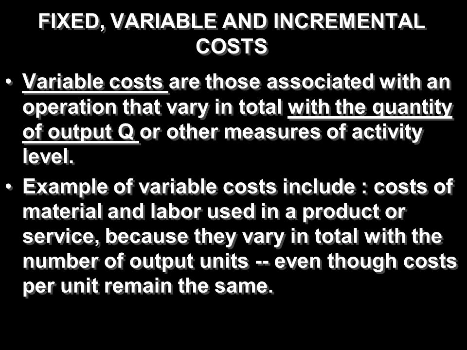 FIXED, VARIABLE AND INCREMENTAL COSTS Variable costs are those associated with an operation that vary in total with the quantity of output Q or other