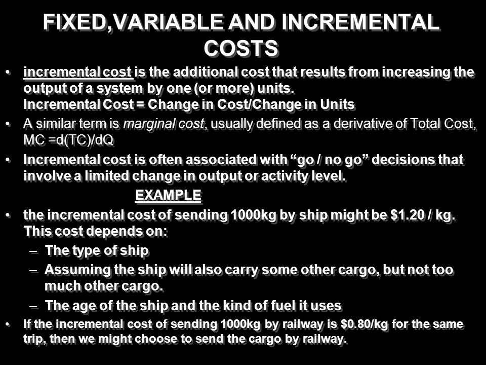 FIXED,VARIABLE AND INCREMENTAL COSTS incremental cost is the additional cost that results from increasing the output of a system by one (or more) unit