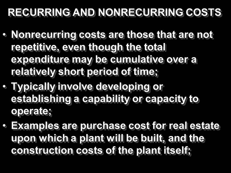 RECURRING AND NONRECURRING COSTS Nonrecurring costs are those that are not repetitive, even though the total expenditure may be cumulative over a rela