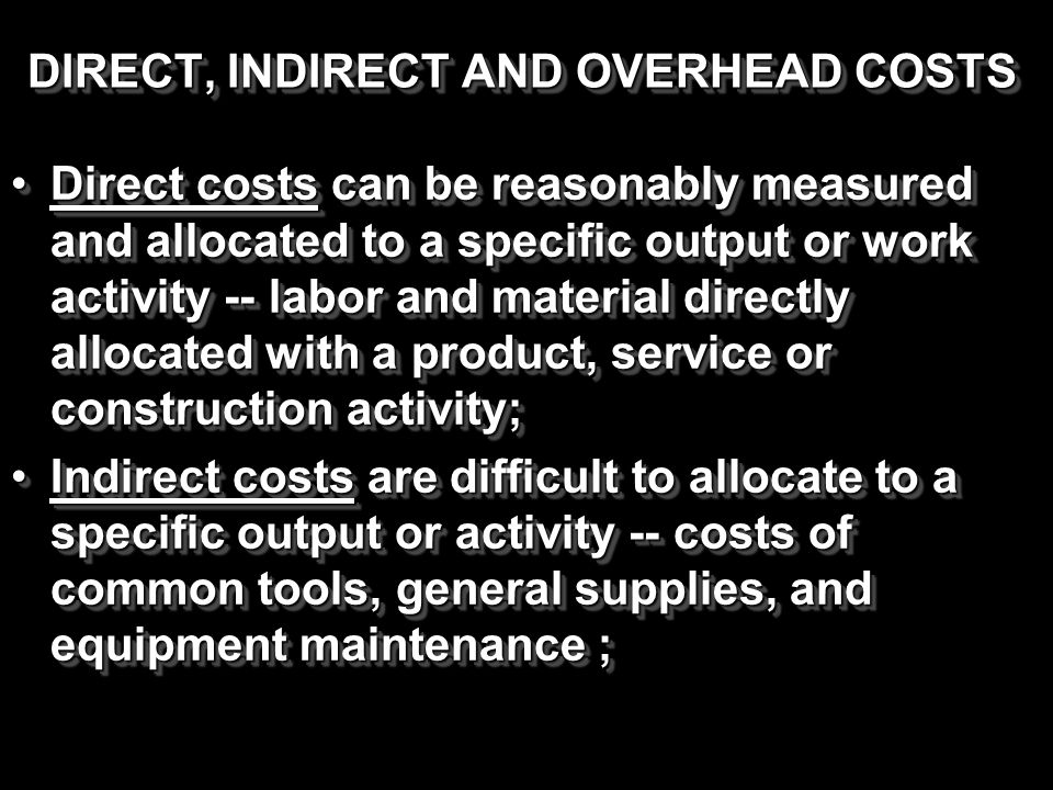 DIRECT, INDIRECT AND OVERHEAD COSTS Direct costs can be reasonably measured and allocated to a specific output or work activity -- labor and material