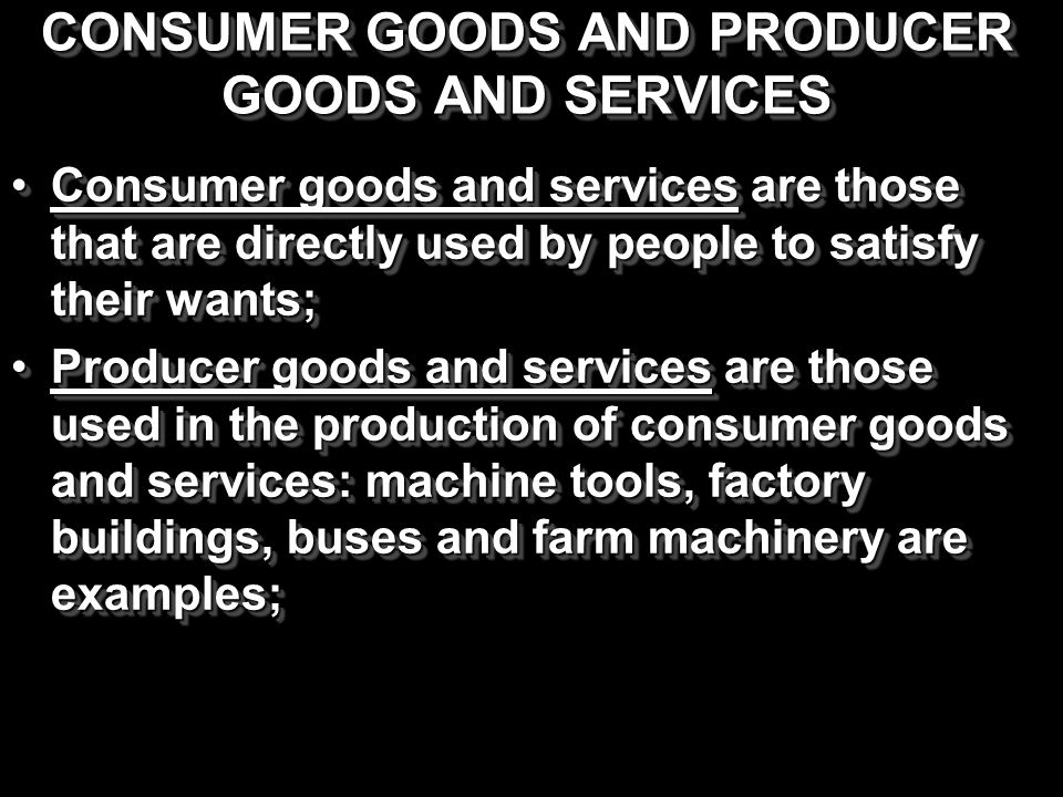 CONSUMER GOODS AND PRODUCER GOODS AND SERVICES Consumer goods and services are those that are directly used by people to satisfy their wants;Consumer