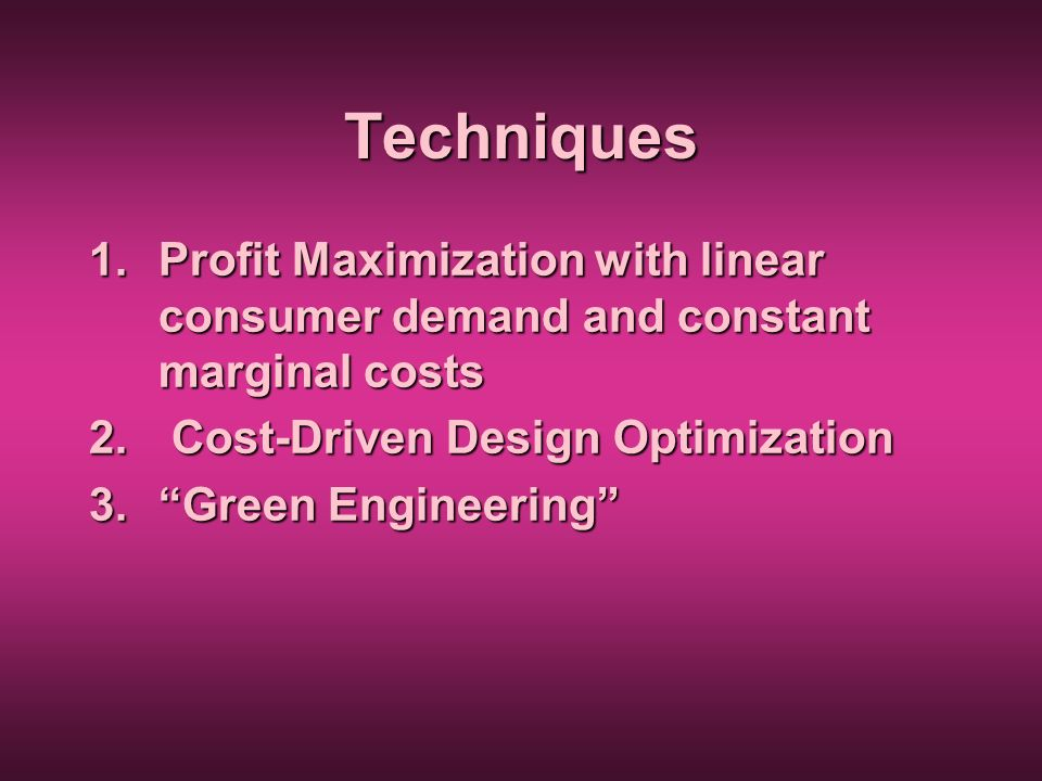 Techniques 1.Profit Maximization with linear consumer demand and constant marginal costs 2. Cost-Driven Design Optimization 3.Green Engineering