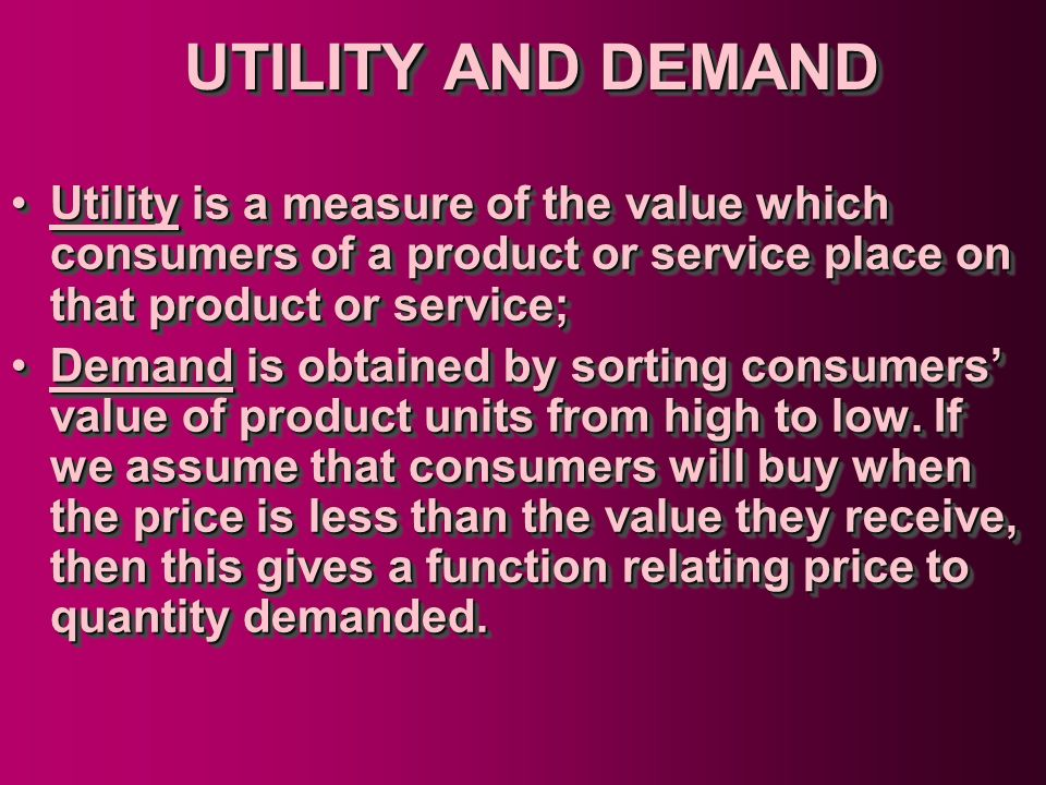 UTILITY AND DEMAND Utility is a measure of the value which consumers of a product or service place on that product or service;Utility is a measure of
