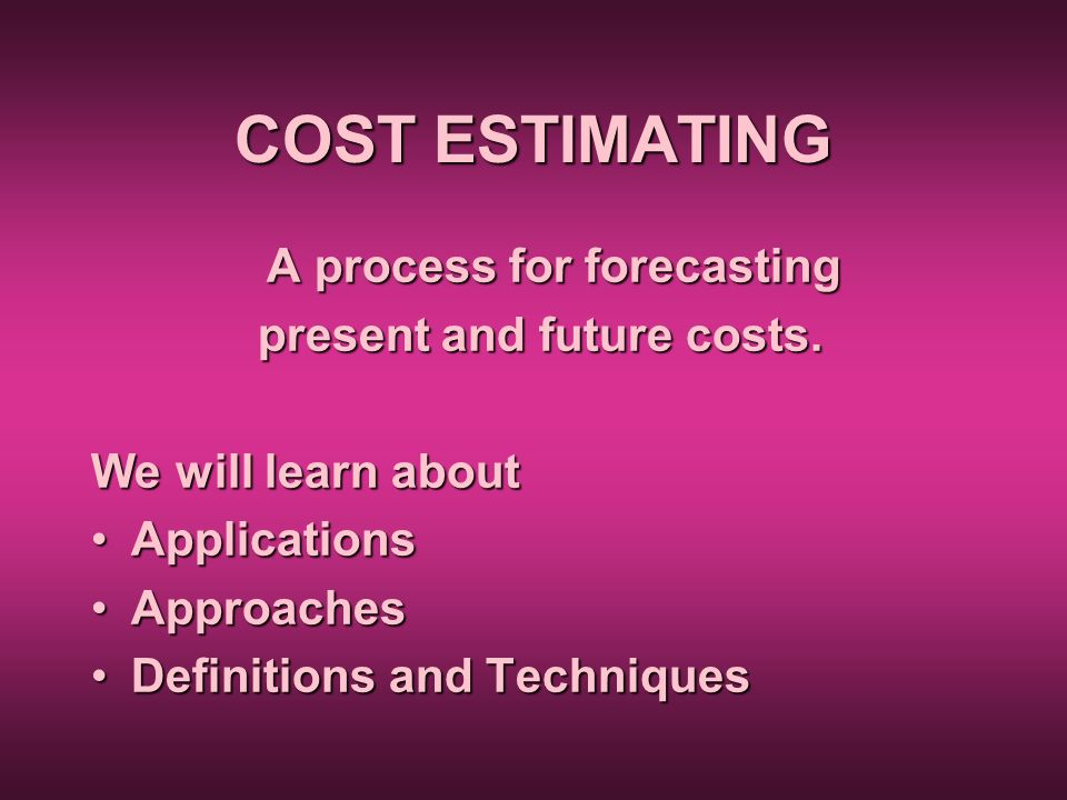 COST ESTIMATING A process for forecasting present and future costs. present and future costs. We will learn about ApplicationsApplications ApproachesA