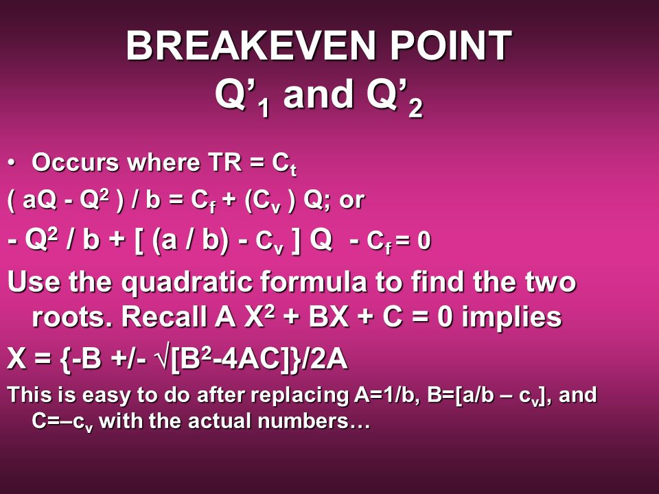 BREAKEVEN POINT Q 1 and Q 2 Occurs where TR = C tOccurs where TR = C t ( aQ - Q 2 ) / b = C f + (C v ) Q; or - Q 2 / b + [ (a / b) - C v ] Q - C f = 0