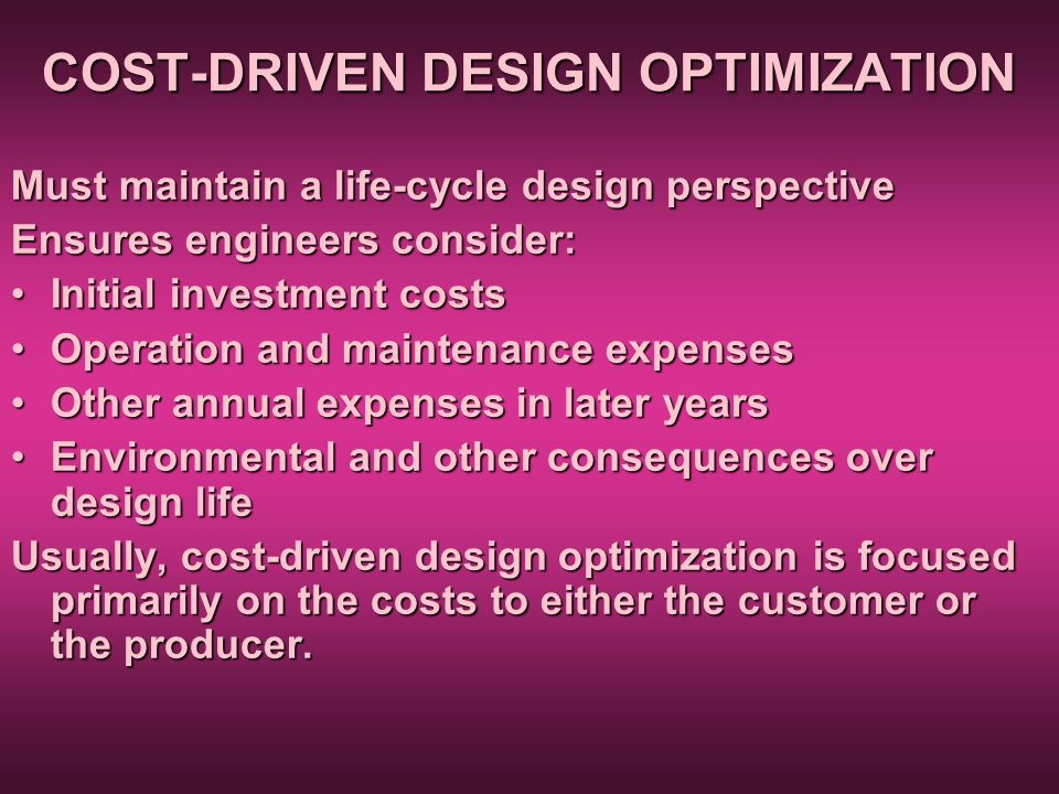 COST-DRIVEN DESIGN OPTIMIZATION Must maintain a life-cycle design perspective Ensures engineers consider: Initial investment costsInitial investment c