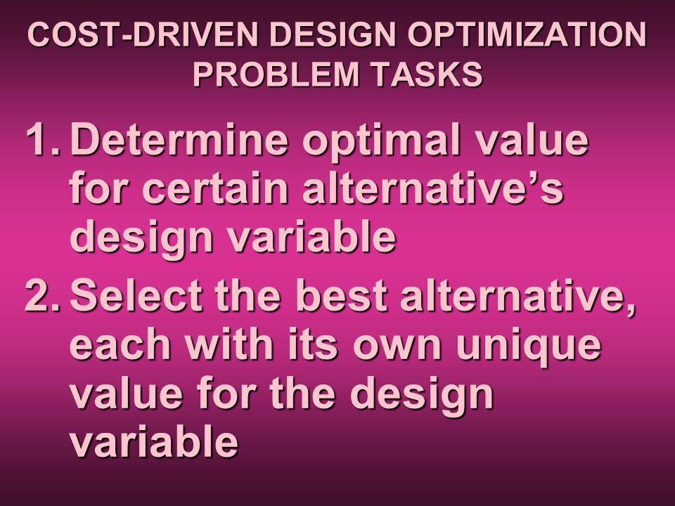 COST-DRIVEN DESIGN OPTIMIZATION PROBLEM TASKS 1.Determine optimal value for certain alternatives design variable 2.Select the best alternative, each w