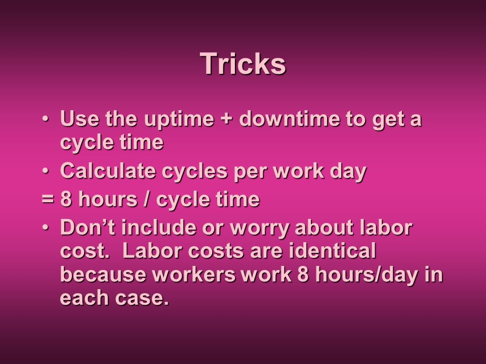 Tricks Use the uptime + downtime to get a cycle timeUse the uptime + downtime to get a cycle time Calculate cycles per work dayCalculate cycles per wo