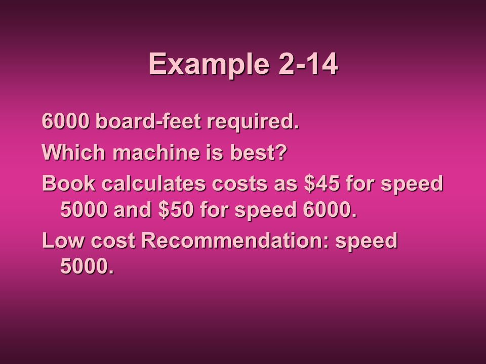 Example 2-14 6000 board-feet required. Which machine is best? Book calculates costs as $45 for speed 5000 and $50 for speed 6000. Low cost Recommendat