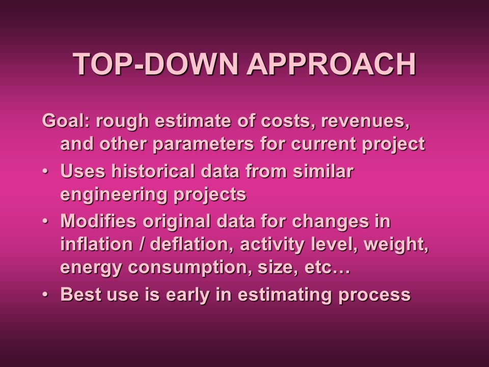 TOP-DOWN APPROACH Goal: rough estimate of costs, revenues, and other parameters for current project Uses historical data from similar engineering proj