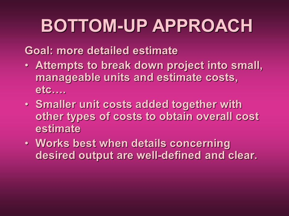 BOTTOM-UP APPROACH Goal: more detailed estimate Attempts to break down project into small, manageable units and estimate costs, etc….Attempts to break