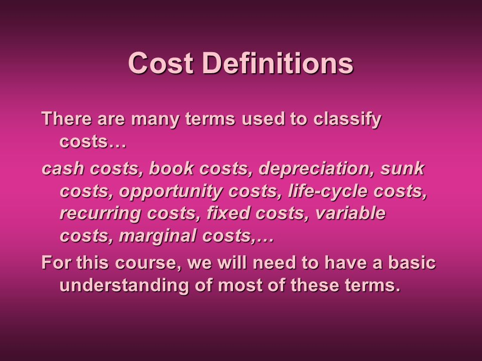 Cost Definitions There are many terms used to classify costs… cash costs, book costs, depreciation, sunk costs, opportunity costs, life-cycle costs, r