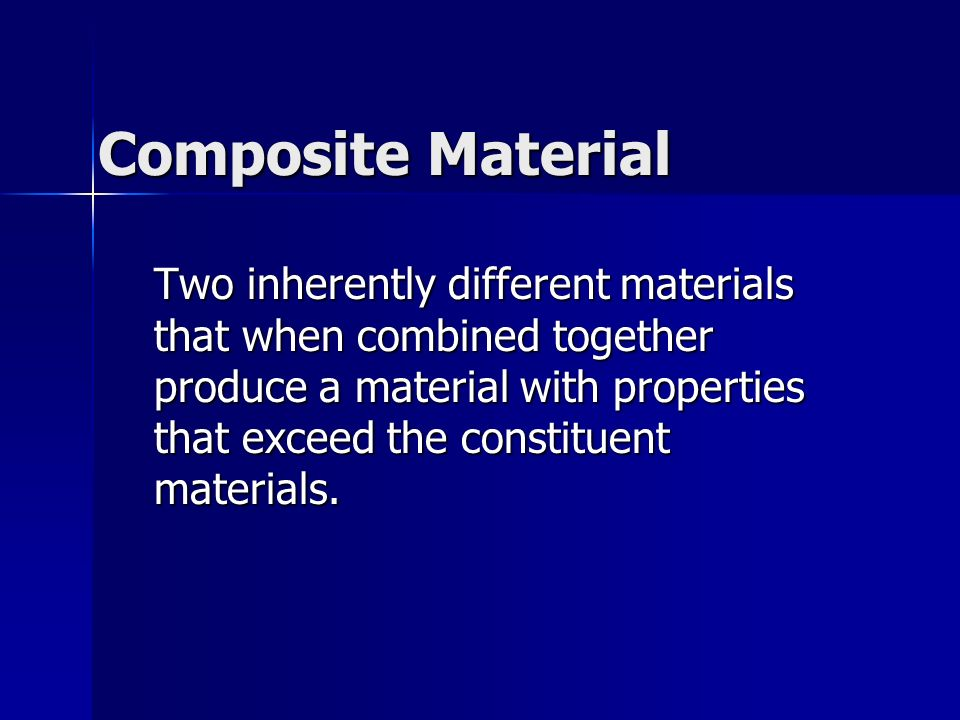 Composite Material Two inherently different materials that when combined together produce a material with properties that exceed the constituent mater