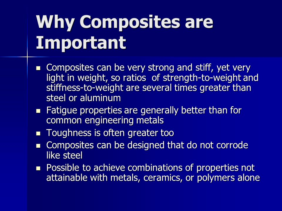 Disadvantages and Limitations Properties of many important composites are anisotropic the properties differ depending on the direction in which they are measured – this may be an advantage or a disadvantage Properties of many important composites are anisotropic the properties differ depending on the direction in which they are measured – this may be an advantage or a disadvantage Many of the polymer based composites are subject to attack by chemicals or solvents, just as the polymers themselves are susceptible to attack Many of the polymer based composites are subject to attack by chemicals or solvents, just as the polymers themselves are susceptible to attack Composite materials are generally expensive Composite materials are generally expensive Manufacturing methods for shaping composite materials are often slow and costly Manufacturing methods for shaping composite materials are often slow and costly