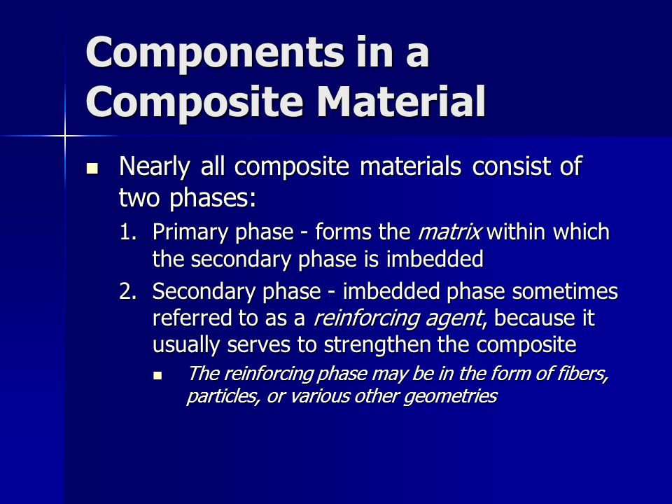Components in a Composite Material Nearly all composite materials consist of two phases: Nearly all composite materials consist of two phases: 1.Prima