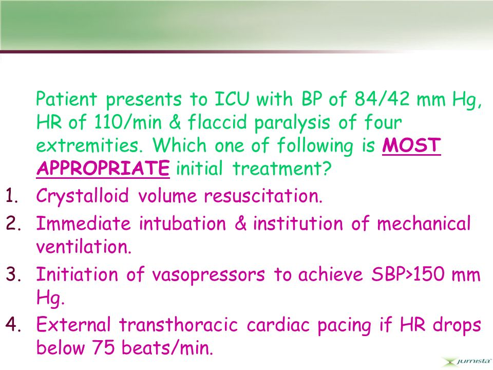 Patient presents to ICU with BP of 84/42 mm Hg, HR of 110/min & flaccid paralysis of four extremities. Which one of following is MOST APPROPRIATE init