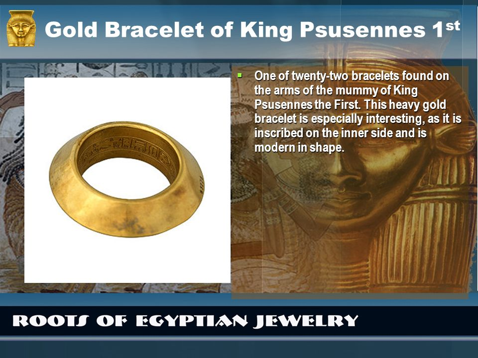 Gold Bracelet of King Psusennes 1 st One of twenty-two bracelets found on the arms of the mummy of King Psusennes the First. This heavy gold bracelet