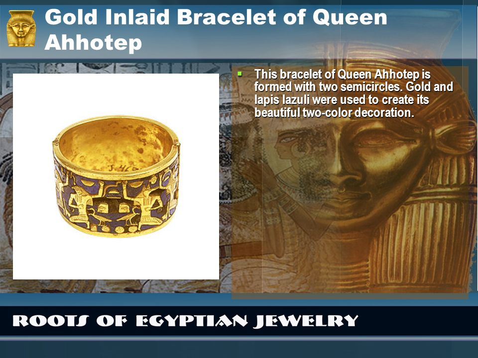 Gold Inlaid Bracelet of Queen Ahhotep This bracelet of Queen Ahhotep is formed with two semicircles. Gold and lapis lazuli were used to create its bea