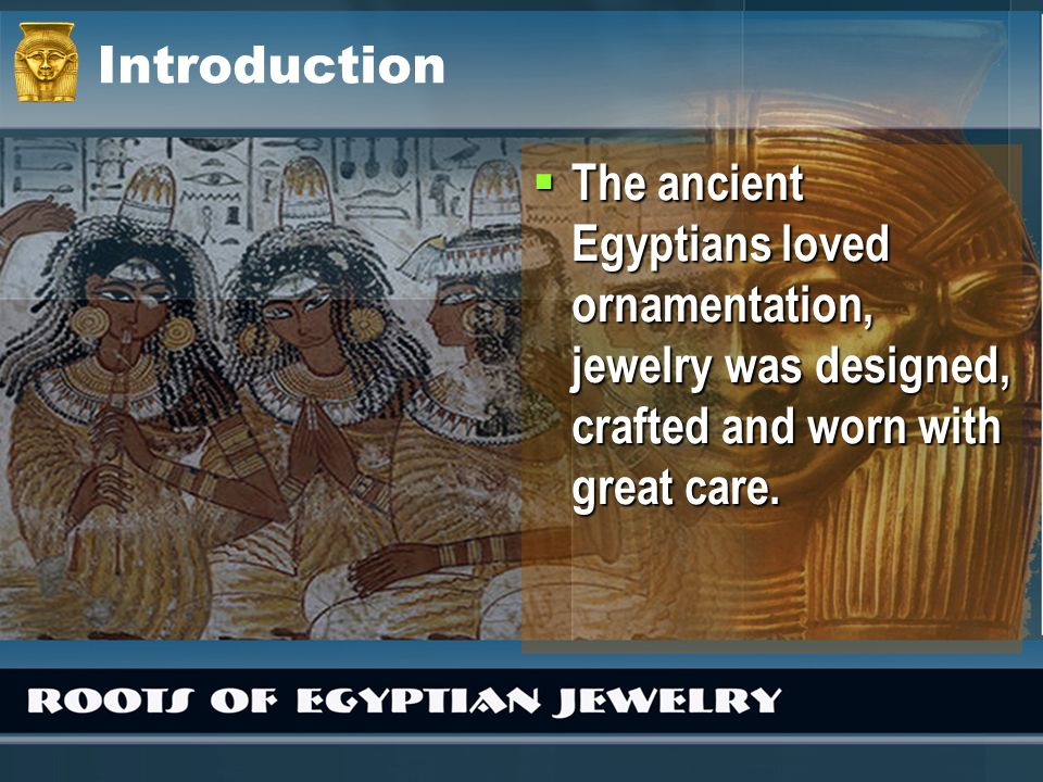 Introduction The ancient Egyptians loved ornamentation, jewelry was designed, crafted and worn with great care. The ancient Egyptians loved ornamentat