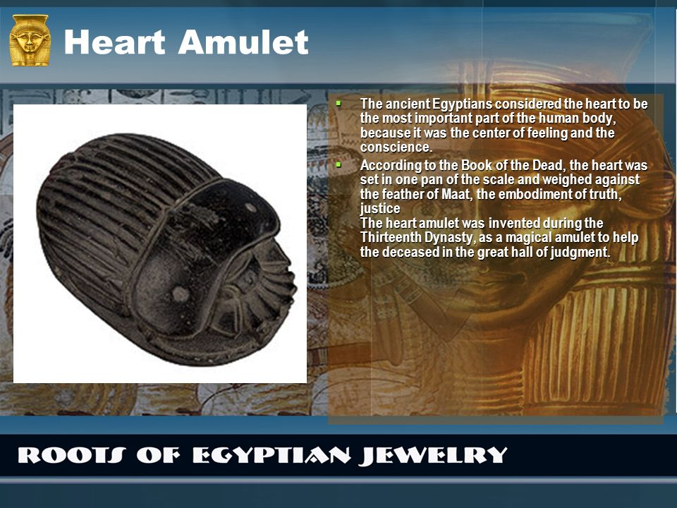 Heart Amulet The ancient Egyptians considered the heart to be the most important part of the human body, because it was the center of feeling and the