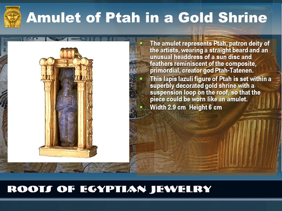 Amulet of Ptah in a Gold Shrine The amulet represents Ptah, patron deity of the artists, wearing a straight beard and an unusual headdress of a sun di