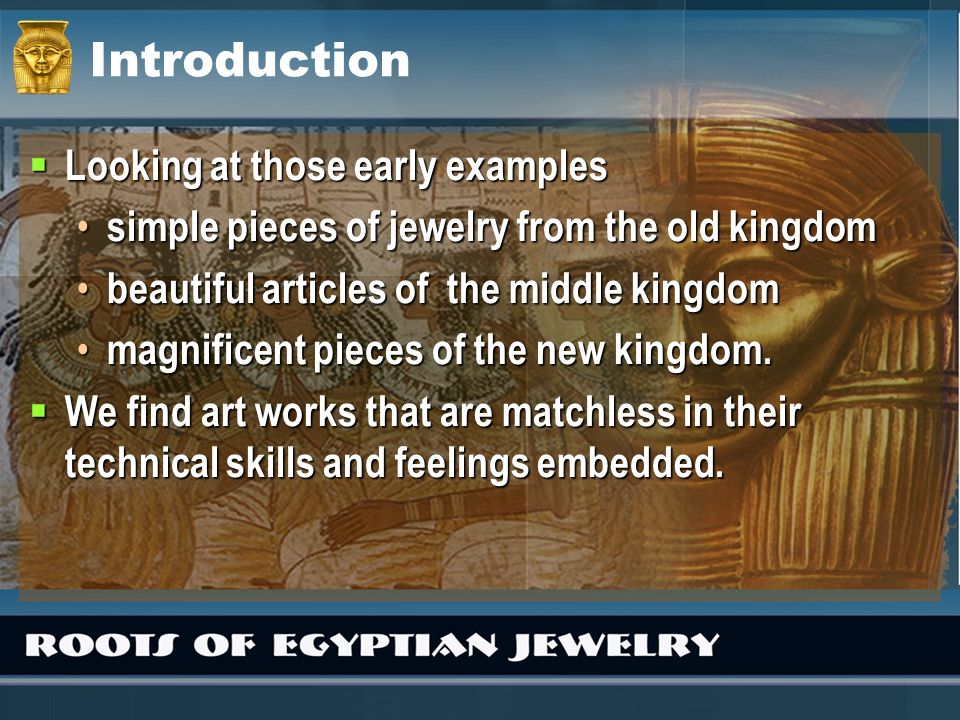 Introduction Looking at those early examples Looking at those early examples simple pieces of jewelry from the old kingdom simple pieces of jewelry fr