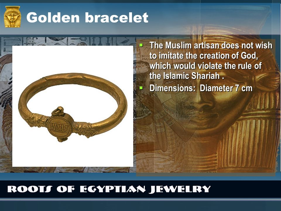 Golden bracelet The Muslim artisan does not wish to imitate the creation of God, which would violate the rule of the Islamic Shariah. The Muslim artis