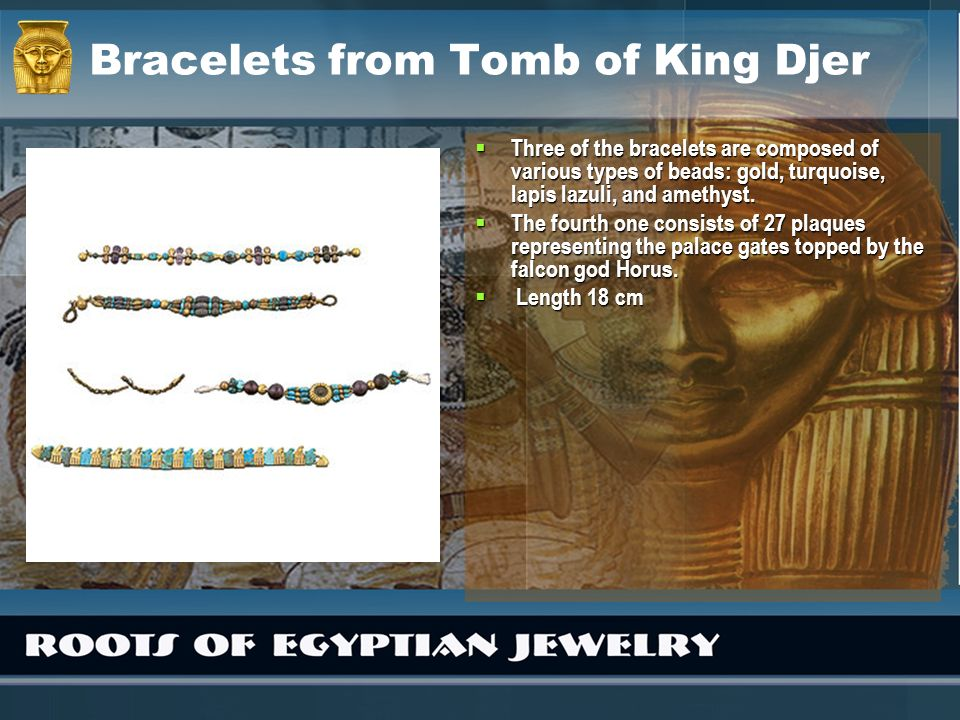 Bracelets from Tomb of King Djer Three of the bracelets are composed of various types of beads: gold, turquoise, lapis lazuli, and amethyst. Three of