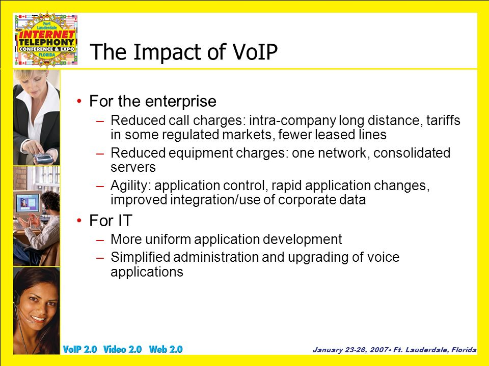 January 23-26, 2007 Ft. Lauderdale, Florida The Impact of VoIP For the enterprise –Reduced call charges: intra-company long distance, tariffs in some
