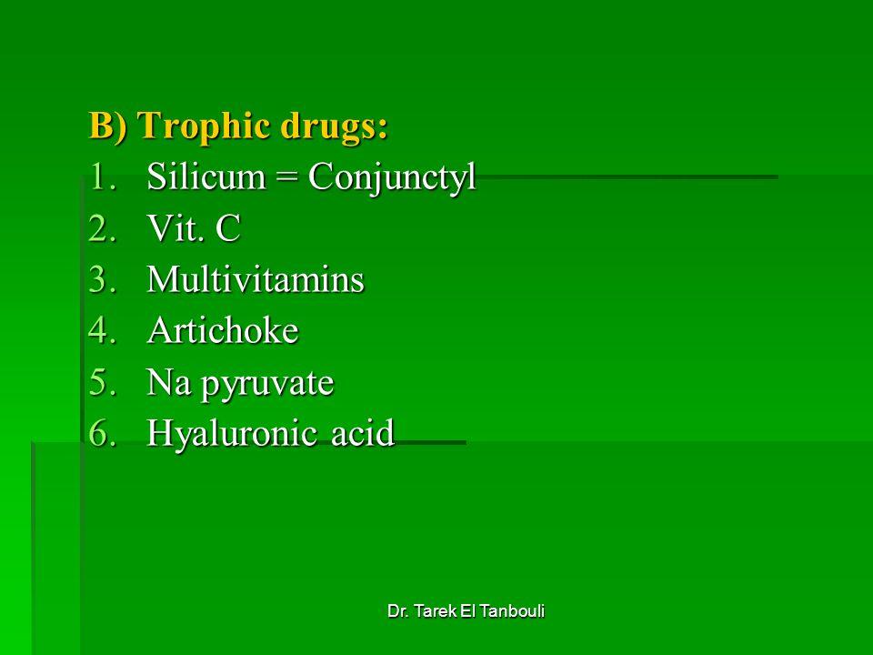 Dr. Tarek El Tanbouli B) Trophic drugs: 1.Silicum = Conjunctyl 2.Vit. C 3.Multivitamins 4.Artichoke 5.Na pyruvate 6.Hyaluronic acid