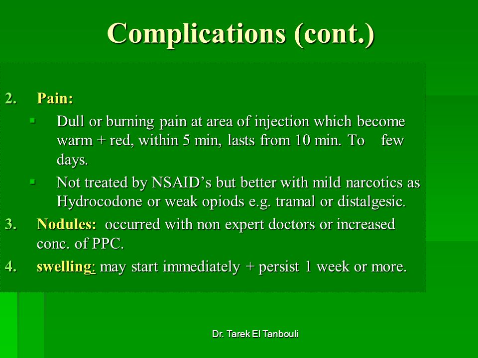 Dr. Tarek El Tanbouli Complications (cont.) 2.Pain: Dull or burning pain at area of injection which become warm + red, within 5 min, lasts from 10 min