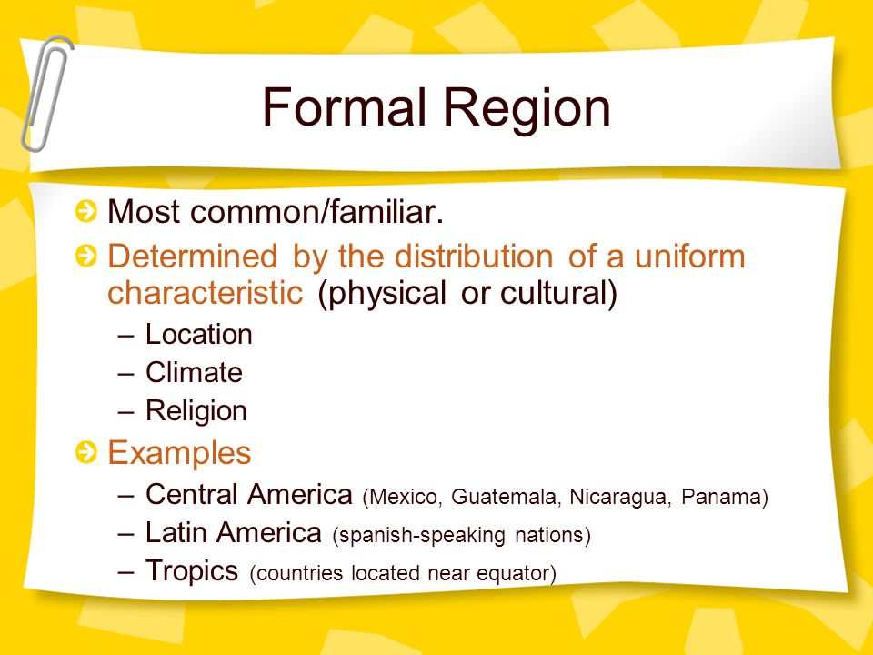 Formal Region Most common/familiar. Determined by the distribution of a uniform characteristic (physical or cultural) –Location –Climate –Religion Exa