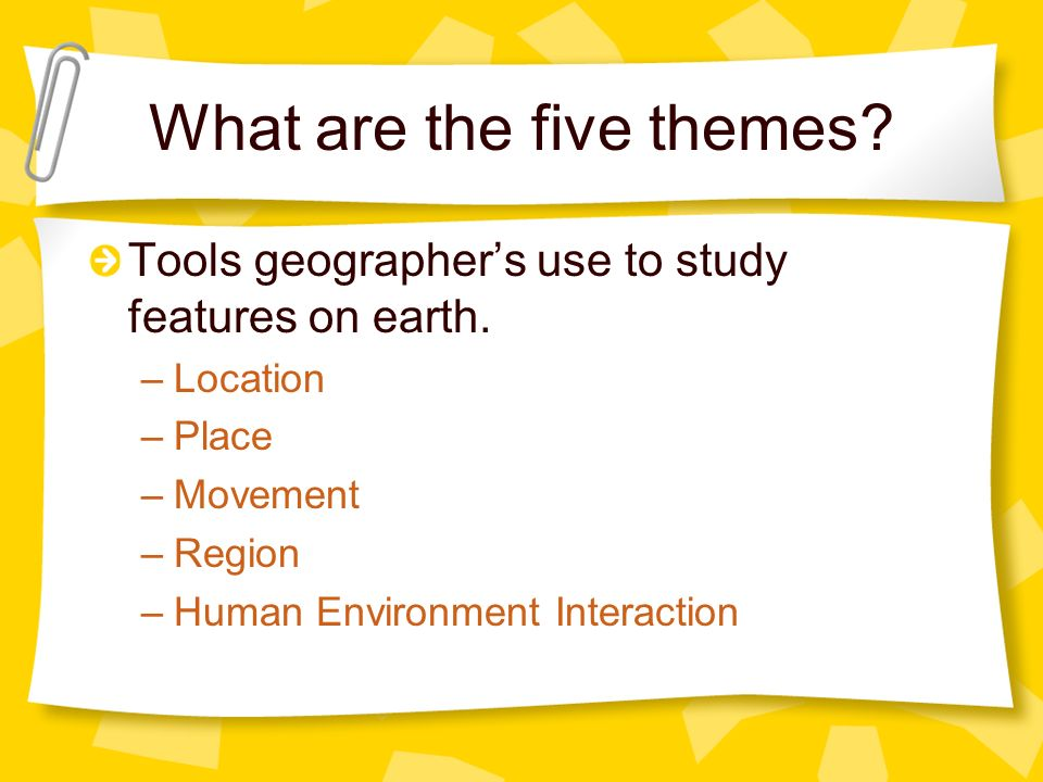 What are the five themes? Tools geographers use to study features on earth. –Location –Place –Movement –Region –Human Environment Interaction