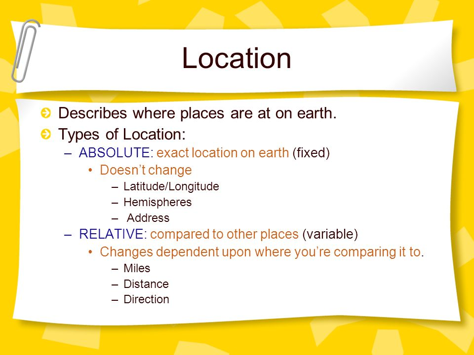 Location Describes where places are at on earth. Types of Location: –ABSOLUTE: exact location on earth (fixed) Doesnt change –Latitude/Longitude –Hemi