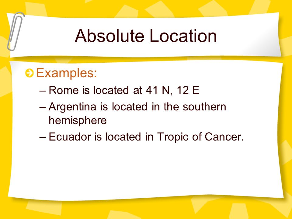 Absolute Location Examples: –Rome is located at 41 N, 12 E –Argentina is located in the southern hemisphere –Ecuador is located in Tropic of Cancer.