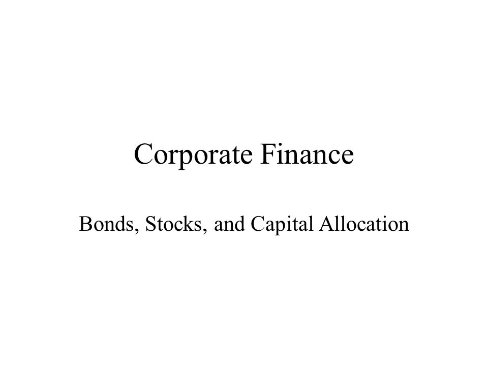Corporate Finance Bonds, Stocks, and Capital Allocation