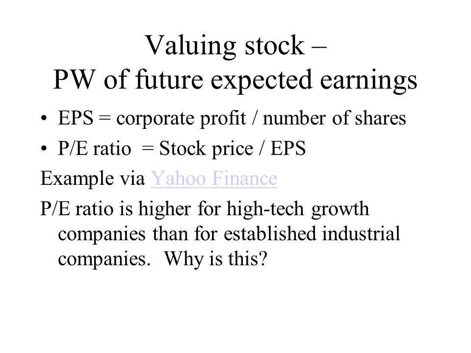 Valuing stock – PW of future expected earnings EPS = corporate profit / number of shares P/E ratio = Stock price / EPS Example via Yahoo FinanceYahoo Finance P/E ratio is higher for high-tech growth companies than for established industrial companies.