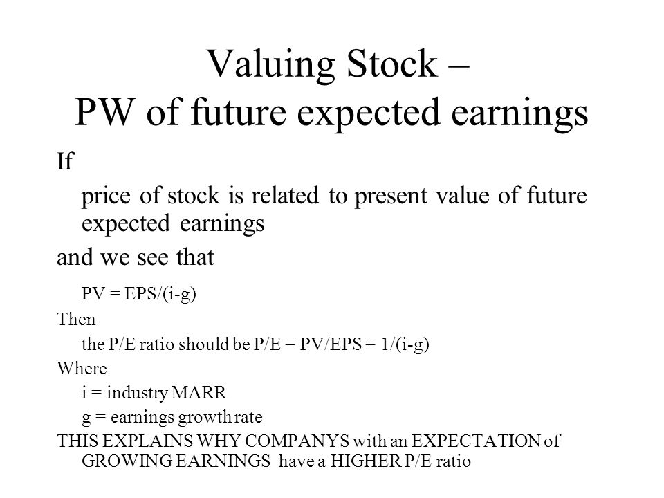 Valuing Stock – PW of future expected earnings If price of stock is related to present value of future expected earnings and we see that PV = EPS/(i-g) Then the P/E ratio should be P/E = PV/EPS = 1/(i-g) Where i = industry MARR g = earnings growth rate THIS EXPLAINS WHY COMPANYS with an EXPECTATION of GROWING EARNINGS have a HIGHER P/E ratio