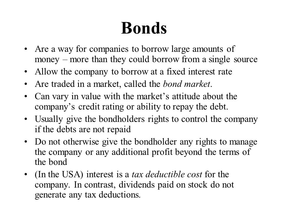 Bonds Are a way for companies to borrow large amounts of money – more than they could borrow from a single source Allow the company to borrow at a fixed interest rate Are traded in a market, called the bond market.
