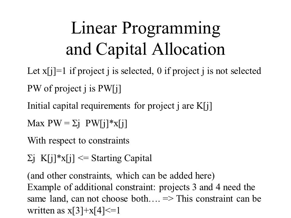 Linear Programming and Capital Allocation Let x[j]=1 if project j is selected, 0 if project j is not selected PW of project j is PW[j] Initial capital requirements for project j are K[j] Max PW = j PW[j]*x[j] With respect to constraints j K[j]*x[j] <= Starting Capital (and other constraints, which can be added here) Example of additional constraint: projects 3 and 4 need the same land, can not choose both….