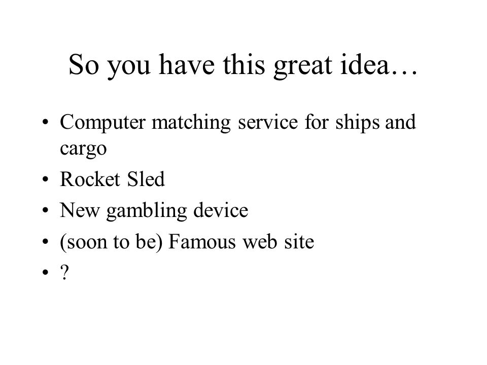 So you have this great idea… Computer matching service for ships and cargo Rocket Sled New gambling device (soon to be) Famous web site