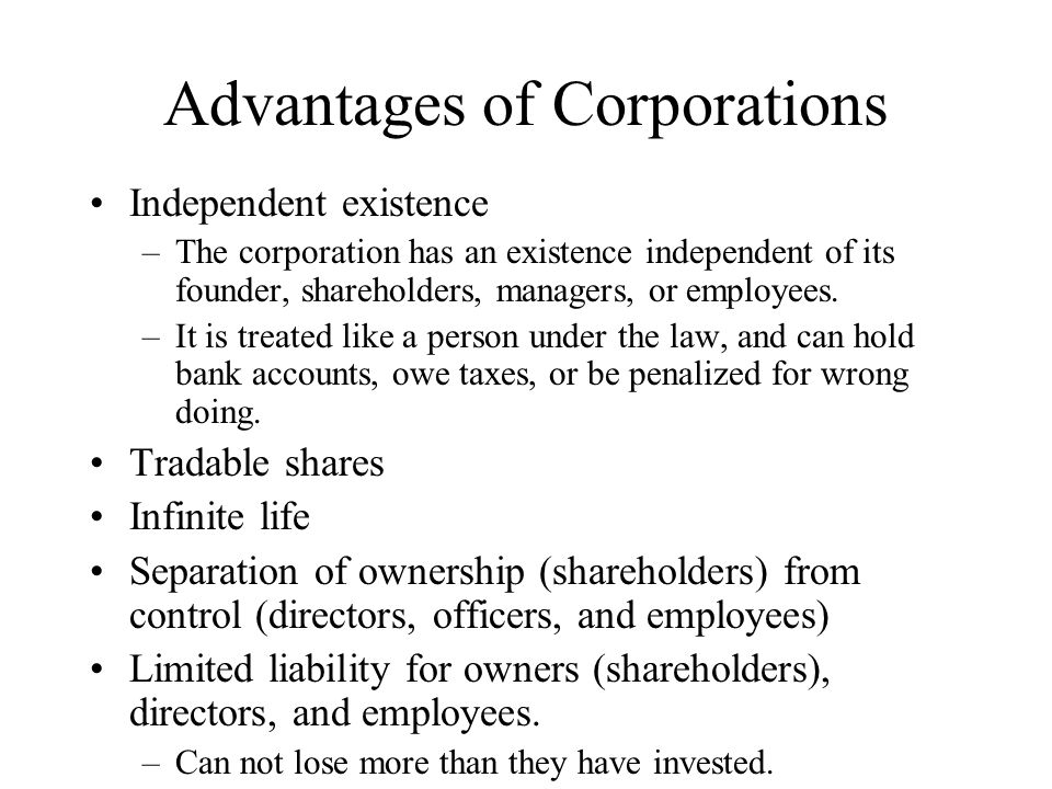Advantages of Corporations Independent existence –The corporation has an existence independent of its founder, shareholders, managers, or employees.