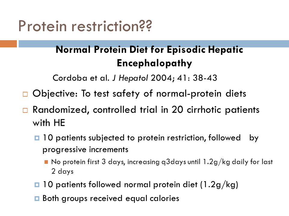 Protein restriction?? Normal Protein Diet for Episodic Hepatic Encephalopathy Cordoba et al. J Hepatol 2004; 41: 38-43 Objective: To test safety of no